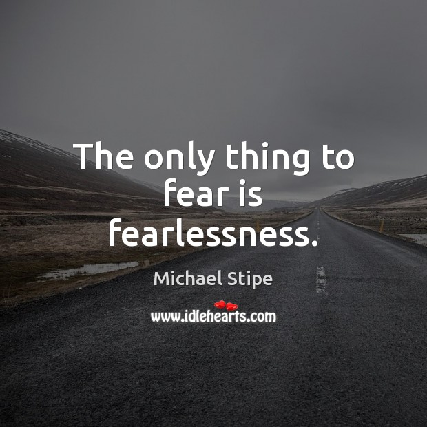 The only thing to fear is fearlessness. Michael Stipe Picture Quote