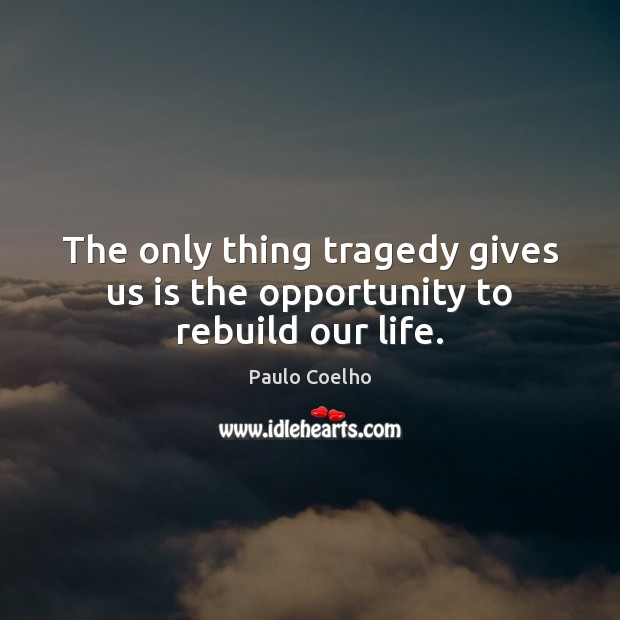 Image, The only thing tragedy gives us is the opportunity to rebuild our life.