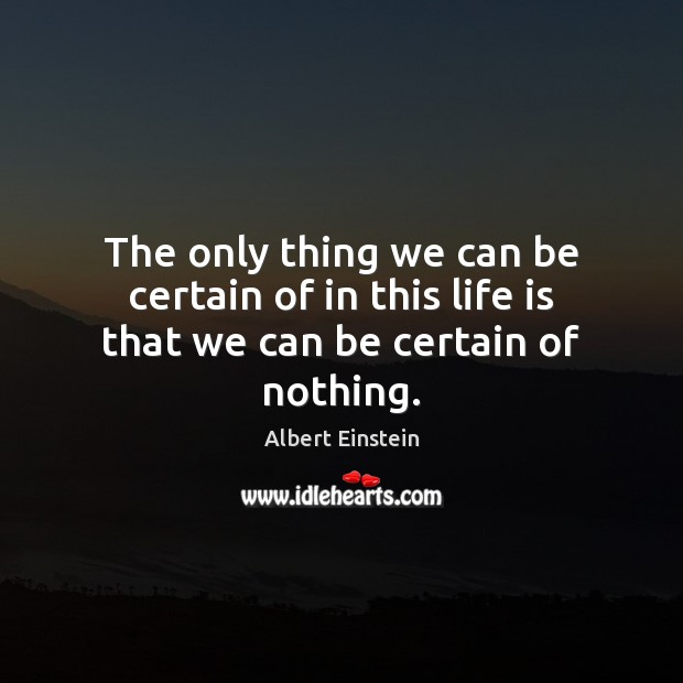 The only thing we can be certain of in this life is that we can be certain of nothing. Image