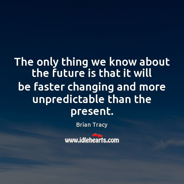 The only thing we know about the future is that it will Brian Tracy Picture Quote