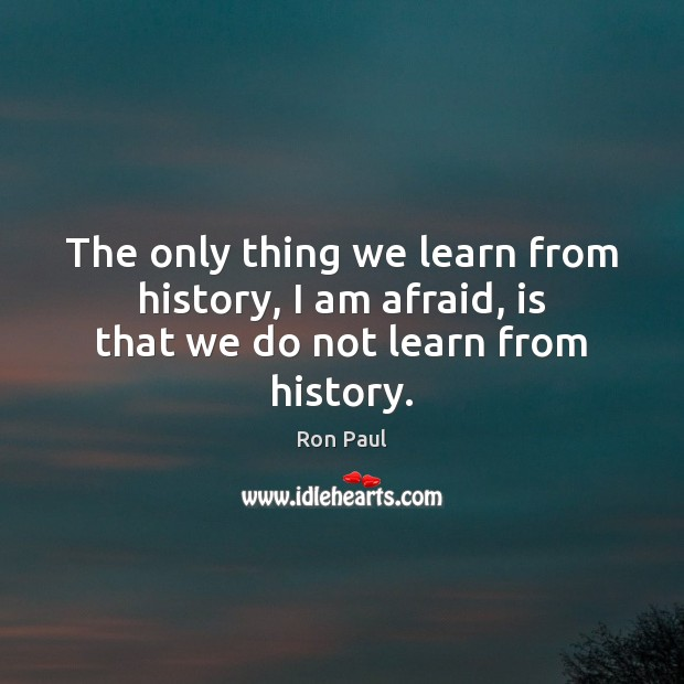 Image, The only thing we learn from history, I am afraid, is that we do not learn from history.