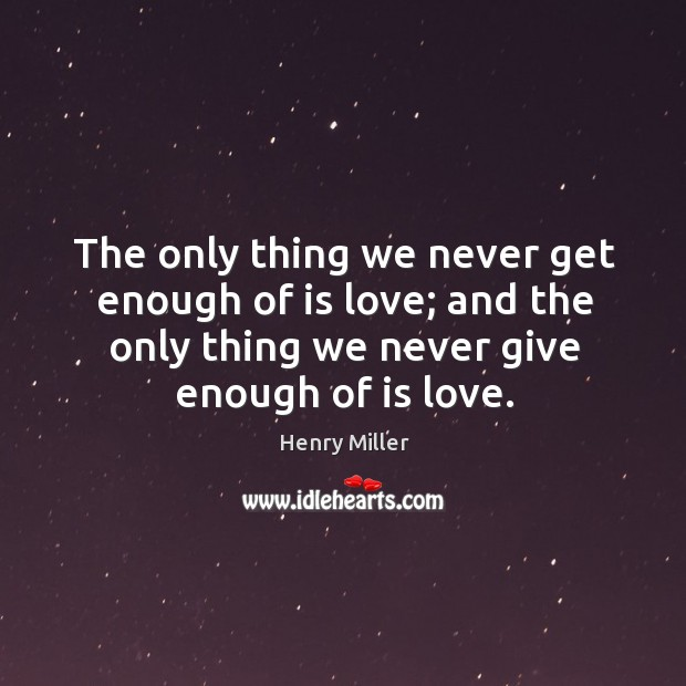 Image, The only thing we never get enough of is love; and the only thing we never give enough of is love.
