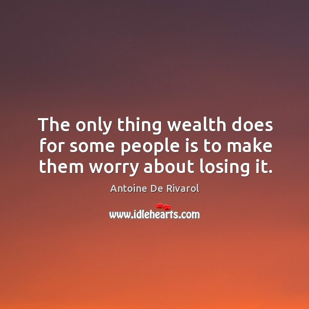 The only thing wealth does for some people is to make them worry about losing it. Antoine De Rivarol Picture Quote