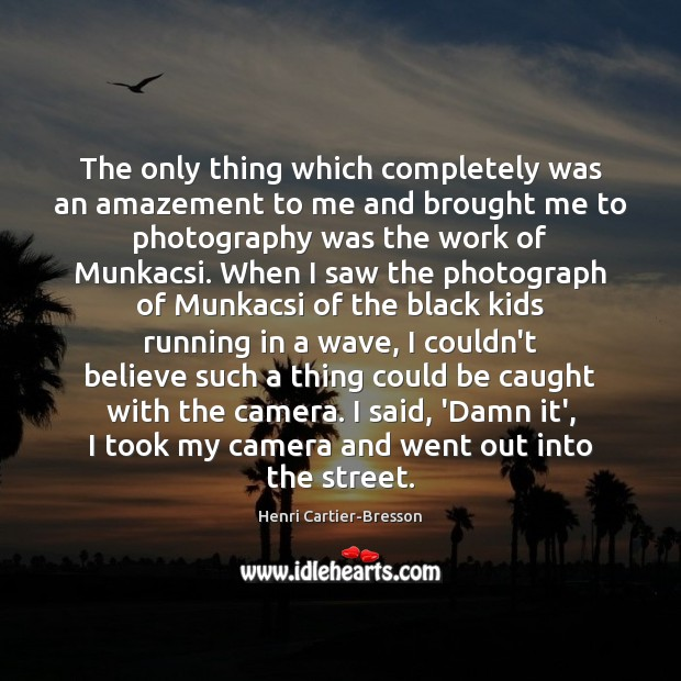 The only thing which completely was an amazement to me and brought Henri Cartier-Bresson Picture Quote