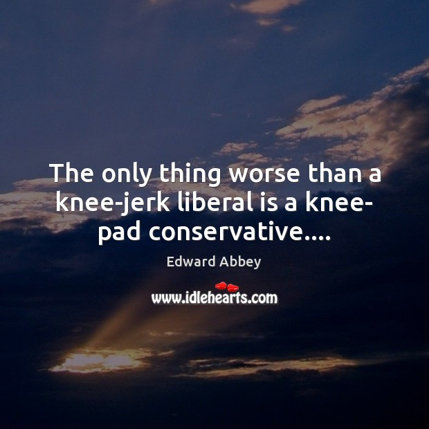 The only thing worse than a knee-jerk liberal is a knee- pad conservative…. Edward Abbey Picture Quote