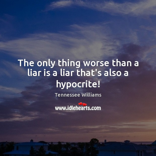 The only thing worse than a liar is a liar that's also a hypocrite! Tennessee Williams Picture Quote