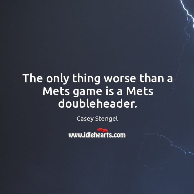 The only thing worse than a Mets game is a Mets doubleheader. Image