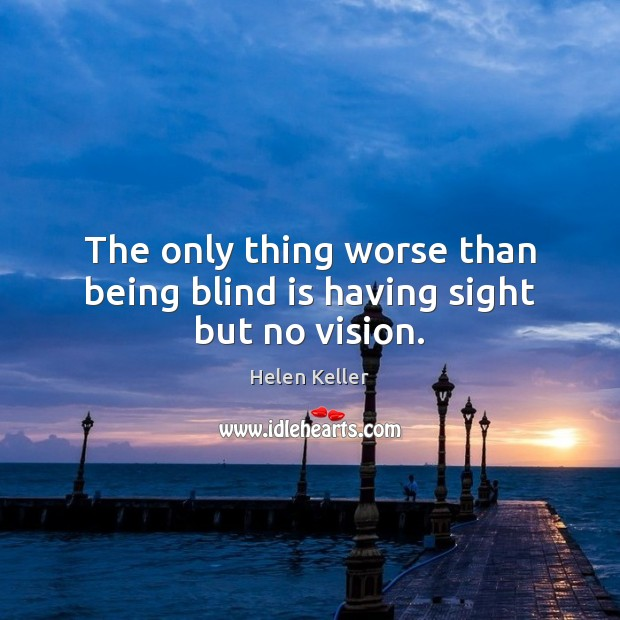 The only thing worse than being blind is having sight but no vision. Image