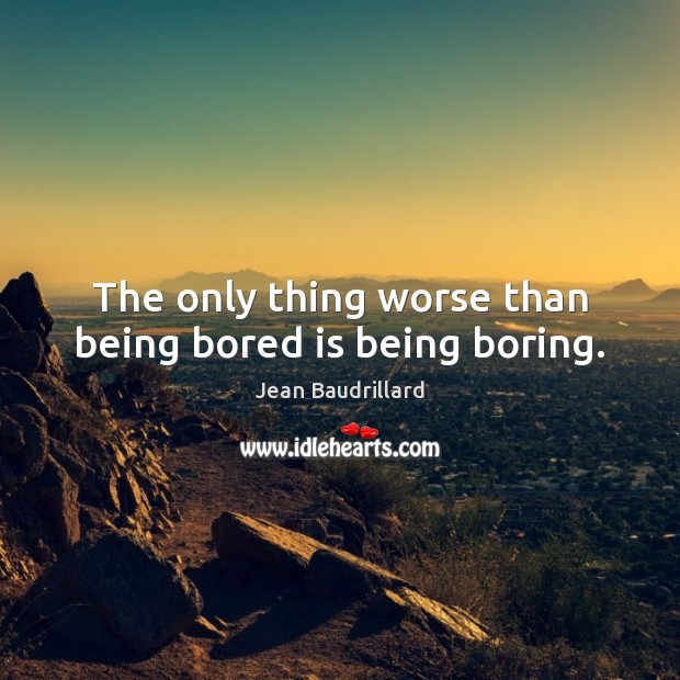 The only thing worse than being bored is being boring. Jean Baudrillard Picture Quote