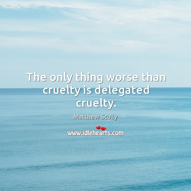 The only thing worse than cruelty is delegated cruelty. Matthew Scully Picture Quote