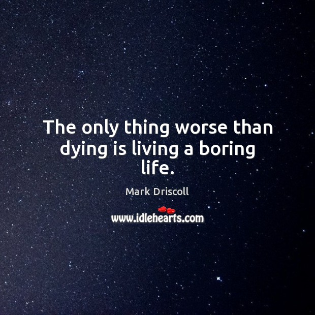 The only thing worse than dying is living a boring life. Mark Driscoll Picture Quote