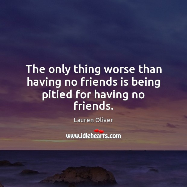 The only thing worse than having no friends is being pitied for having no friends. Image