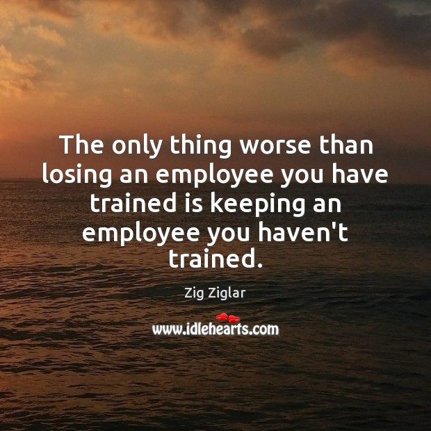The only thing worse than losing an employee you have trained is Image