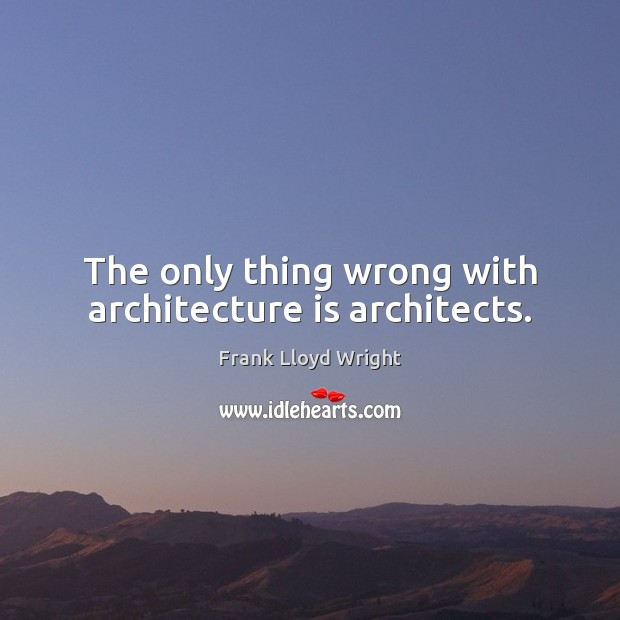 The only thing wrong with architecture is architects. Frank Lloyd Wright Picture Quote