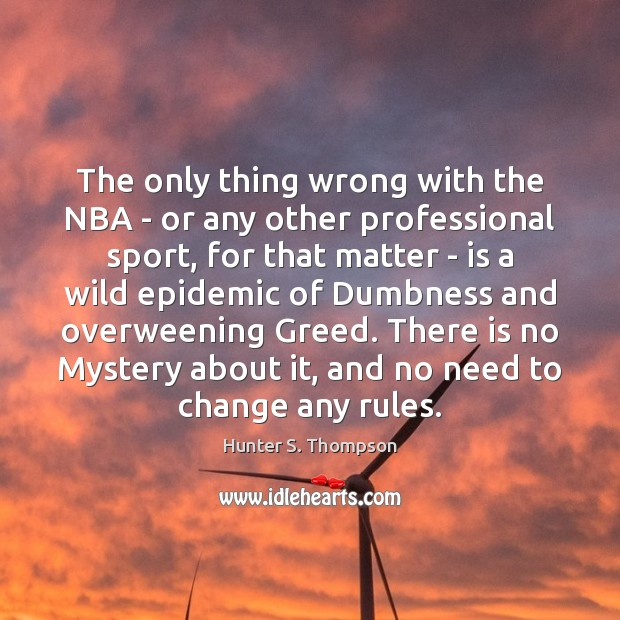 The only thing wrong with the NBA – or any other professional Hunter S. Thompson Picture Quote