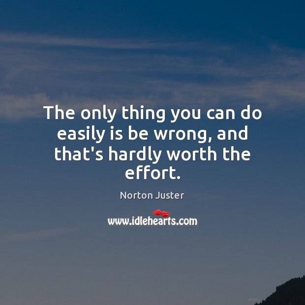 Image, The only thing you can do easily is be wrong, and that's hardly worth the effort.