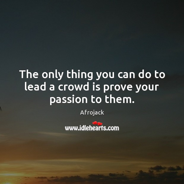 Image, The only thing you can do to lead a crowd is prove your passion to them.