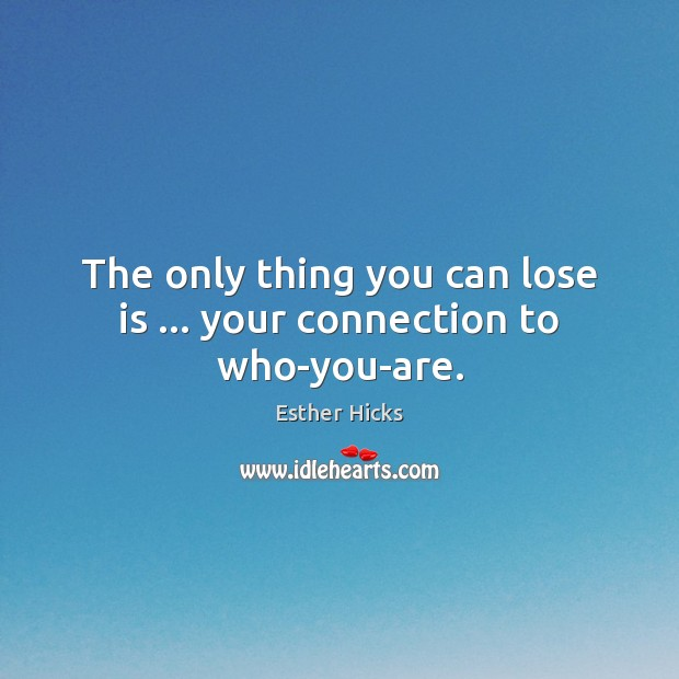 The only thing you can lose is … your connection to who-you-are. Esther Hicks Picture Quote