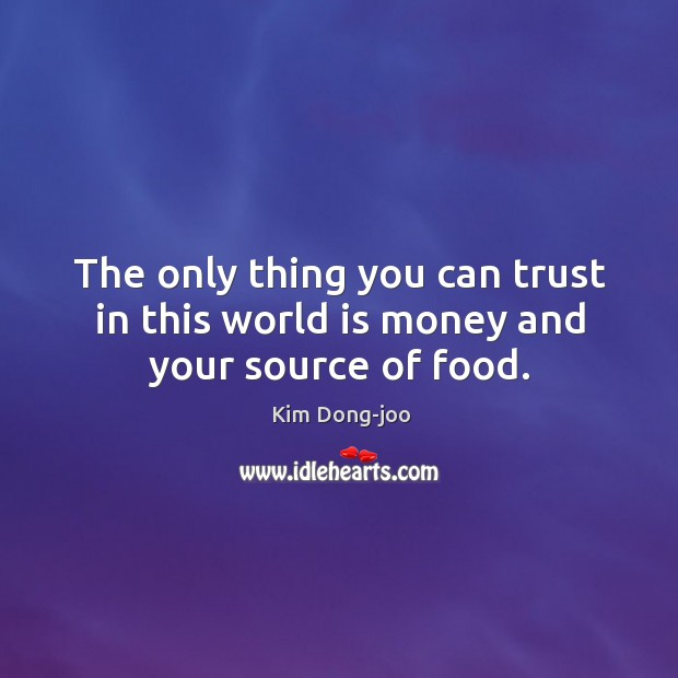 The only thing you can trust in this world is money and your source of food. Image