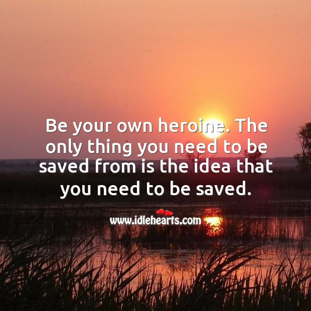 The only thing you need to be saved from is the idea that you need to be saved. Image