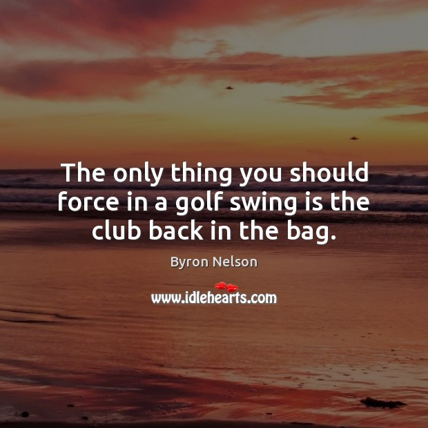 Image, The only thing you should force in a golf swing is the club back in the bag.