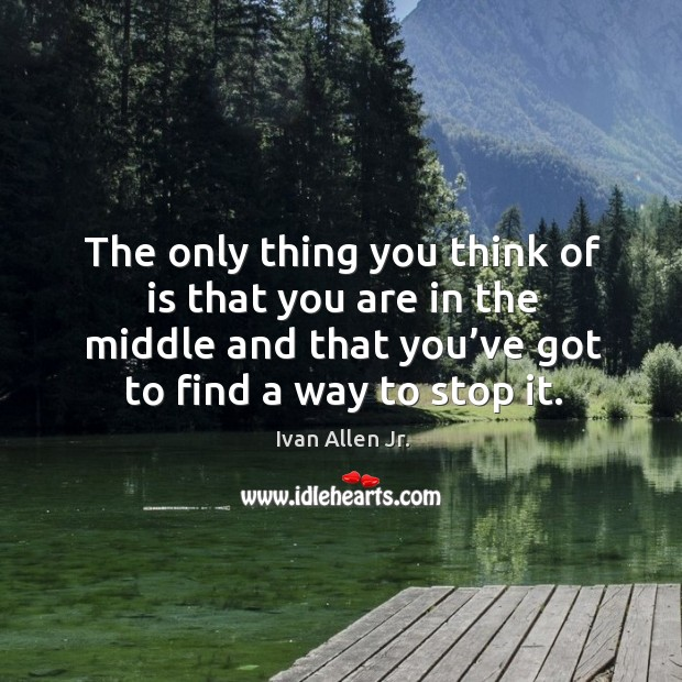The only thing you think of is that you are in the middle and that you've got to find a way to stop it. Image