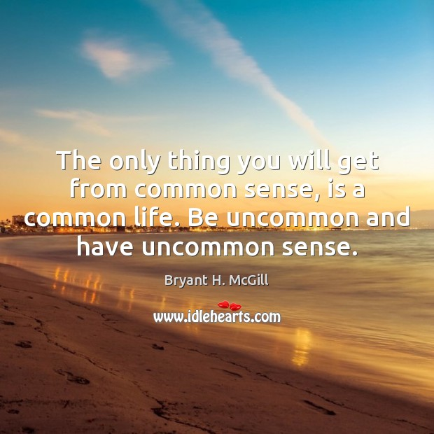 The only thing you will get from common sense, is a common Bryant H. McGill Picture Quote