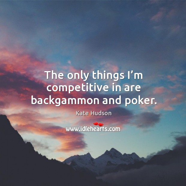 The only things I'm competitive in are backgammon and poker. Kate Hudson Picture Quote