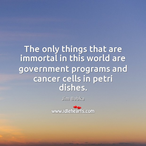 The only things that are immortal in this world are government programs Image