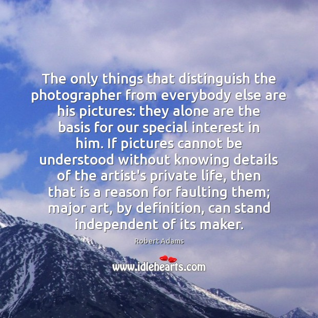 The only things that distinguish the photographer from everybody else are his Image