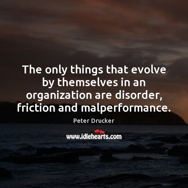 The only things that evolve by themselves in an organization are disorder, Image