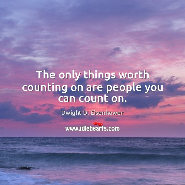 The only things worth counting on are people you can count on. Image
