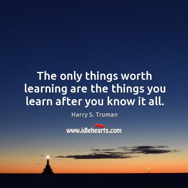 The only things worth learning are the things you learn after you know it all. Image