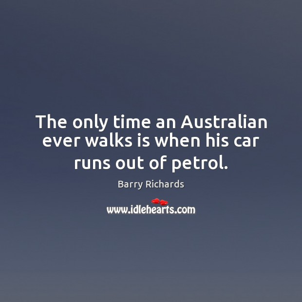 Image, The only time an Australian ever walks is when his car runs out of petrol.
