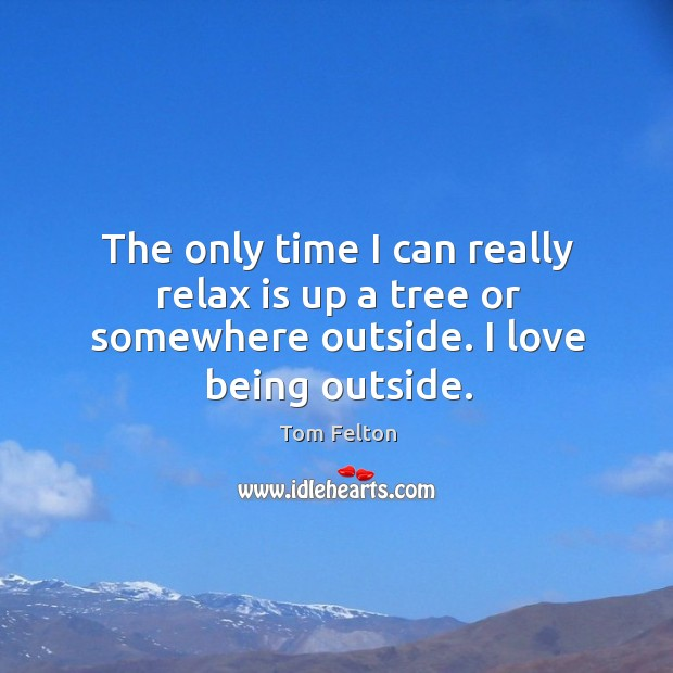 The only time I can really relax is up a tree or somewhere outside. I love being outside. Image
