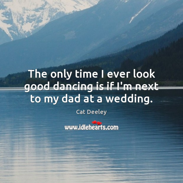 The only time I ever look good dancing is if I'm next to my dad at a wedding. Dance Quotes Image