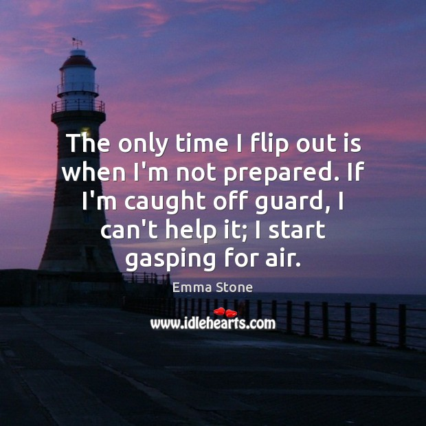 The only time I flip out is when I'm not prepared. If Emma Stone Picture Quote