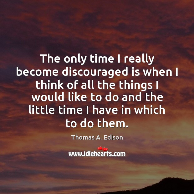 The only time I really become discouraged is when I think of Thomas A. Edison Picture Quote