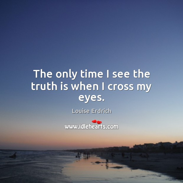 The only time I see the truth is when I cross my eyes. Louise Erdrich Picture Quote