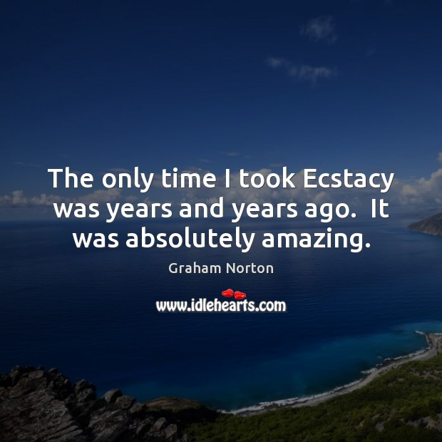 The only time I took Ecstacy was years and years ago.  It was absolutely amazing. Graham Norton Picture Quote