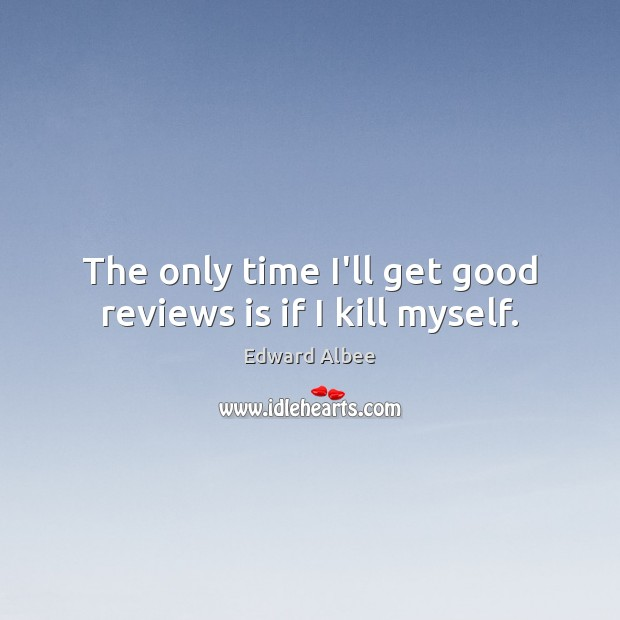 The only time I'll get good reviews is if I kill myself. Edward Albee Picture Quote