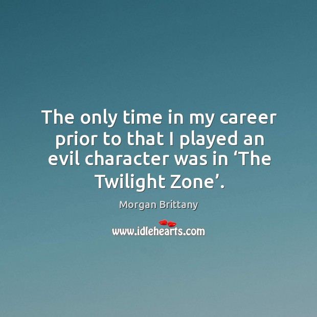 The only time in my career prior to that I played an evil character was in 'the twilight zone'. Image