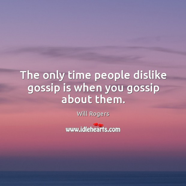 The only time people dislike gossip is when you gossip about them. Image