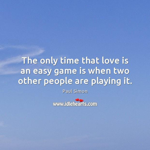 The only time that love is an easy game is when two other people are playing it. Paul Simon Picture Quote