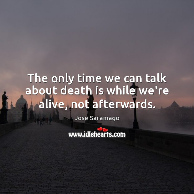 Image, The only time we can talk about death is while we're alive, not afterwards.