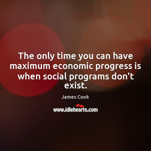 The only time you can have maximum economic progress is when social programs don't exist. James Cook Picture Quote