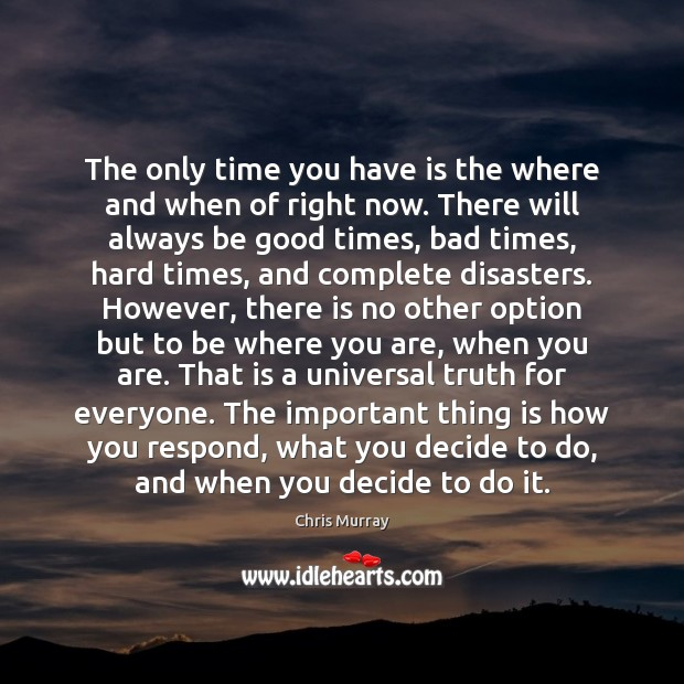 The only time you have is the where and when of right Chris Murray Picture Quote