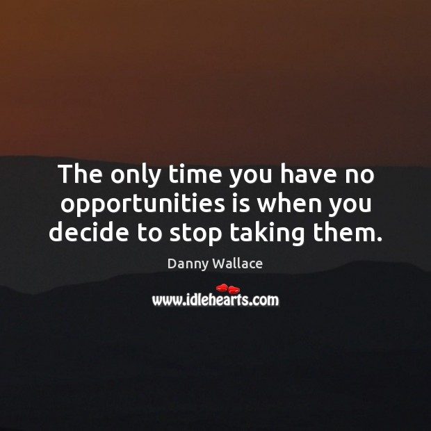 The only time you have no opportunities is when you decide to stop taking them. Image