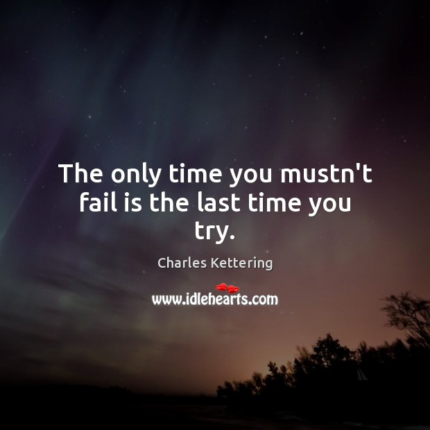 The only time you mustn't fail is the last time you try. Charles Kettering Picture Quote