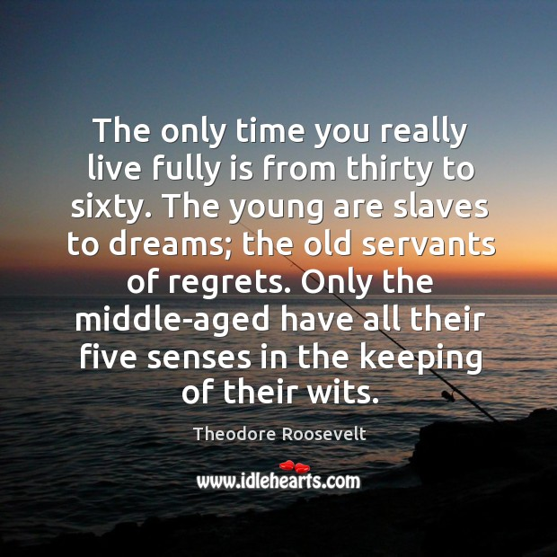Image, The only time you really live fully is from thirty to sixty. The young are slaves to dreams